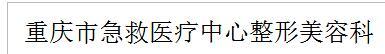 重庆市急救医疗中心整形美容科