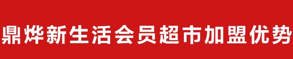 鼎烨新生活会员超市-加盟优势