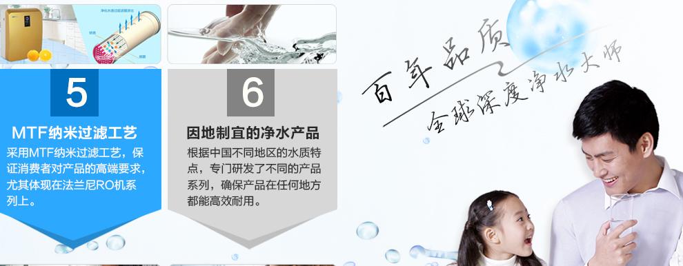 MTF纳米过滤工艺:采用MTF纳米过滤工艺,保 证消费者对产品的高端要求,尤其体现在法兰尼RO机系 列上;因地制宜的净水产品:根据中国不同地区的水质特点,专门研发了不同的产品系列,确保产品在任何地方都能高效耐用。