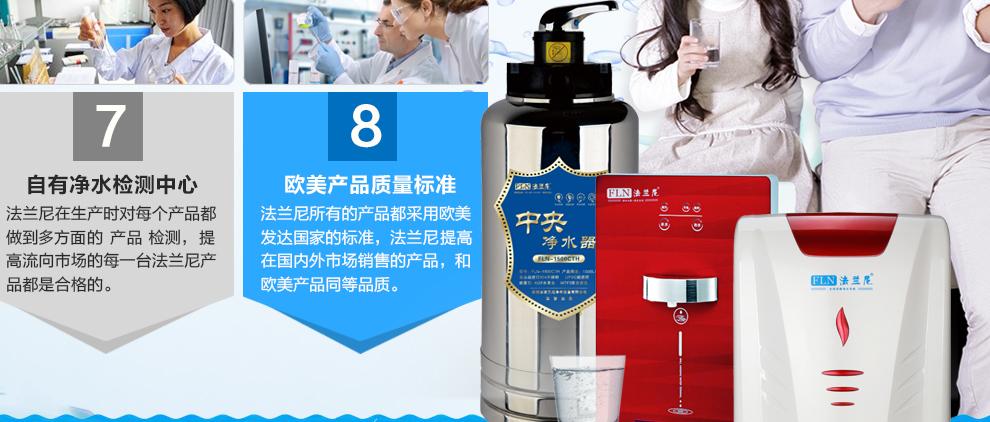 自有凈水檢測中心:法蘭尼在生產時對每個產品都做到全方位的100%檢測,保證流向市場的每一臺法蘭尼產品都是合格的;歐美產品質量標準:法蘭尼所有的產品都采用歐美發達國家的標準,法蘭尼保證在國內外市場銷售的產品,和歐美產品同等品質。