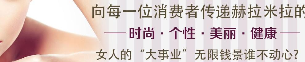 """向每一位消费者传递赫拉米拉的时尚·个性·美丽·健康;女人的""""大事业""""无限钱景谁不动心?全国统一加盟热线:400-0155-685"""