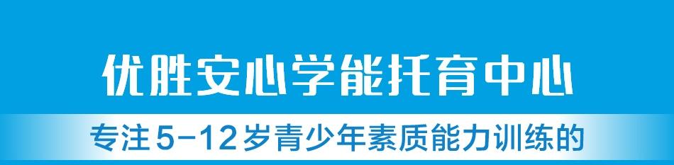 优胜安心学能托育中心_专注5-12岁青少年素质能力训练的中国素养教育品牌